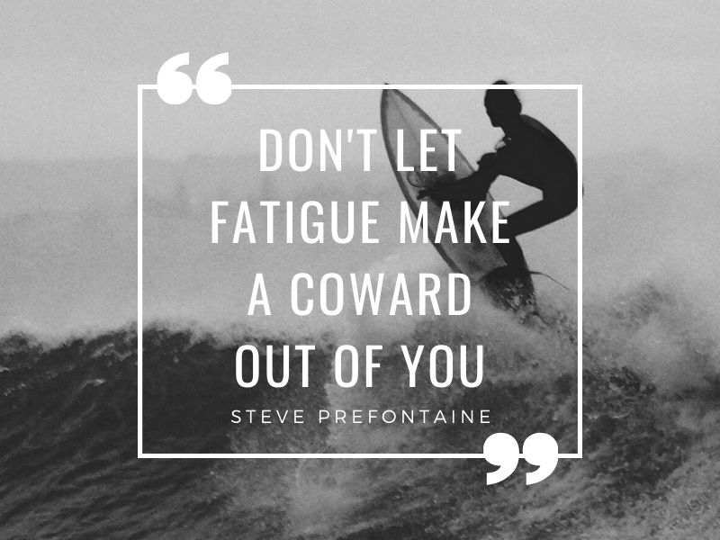 Don't let fatigue make a coward out of you